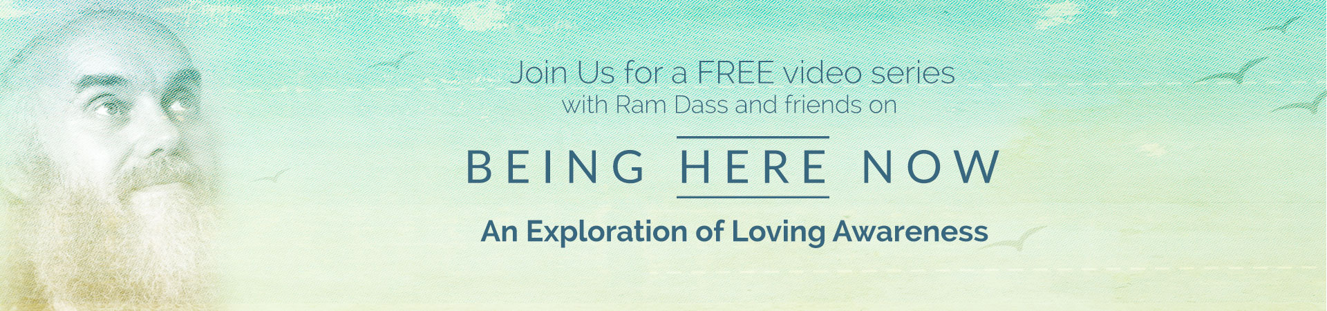 Being Here Now: FREE Video Series with Ram Dass
